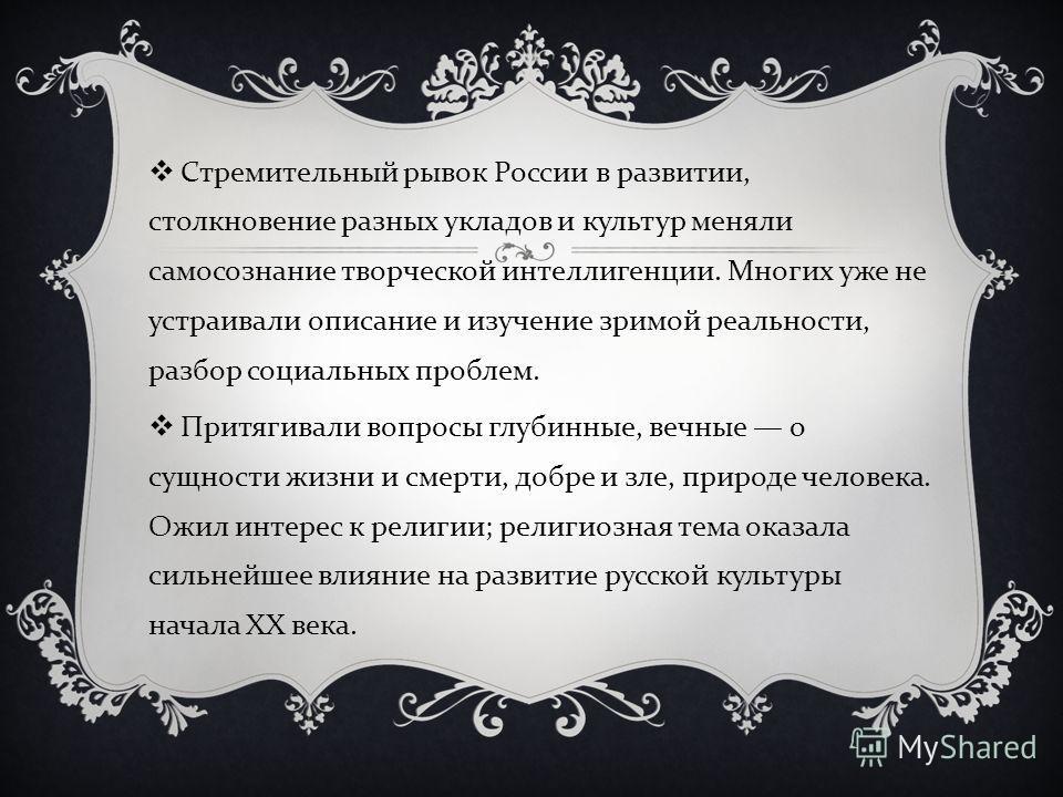 Стремительный рывок России в развитии, столкновение разных укладов и культур меняли самосознание творческой интеллигенции. Многих уже не устраивали описание и изучение зримой реальности, разбор социальных проблем. Притягивали вопросы глубинные, вечны