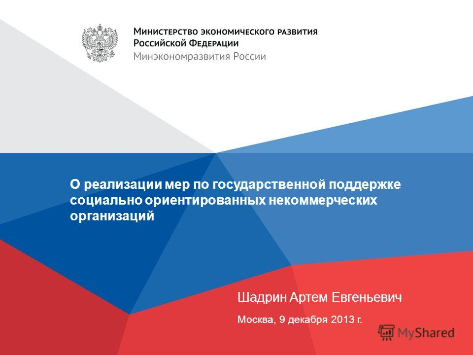 О реализации мер по государственной поддержке социально ориентированных некоммерческих организаций Шадрин Артем Евгеньевич Москва, 9 декабря 2013 г.
