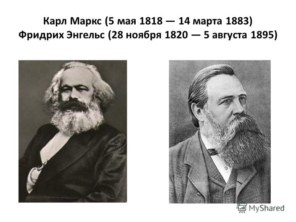 Карл Маркс (5 мая 1818 14 марта 1883) Фридрих Энгельс (28 ноября 1820 5 августа 1895)