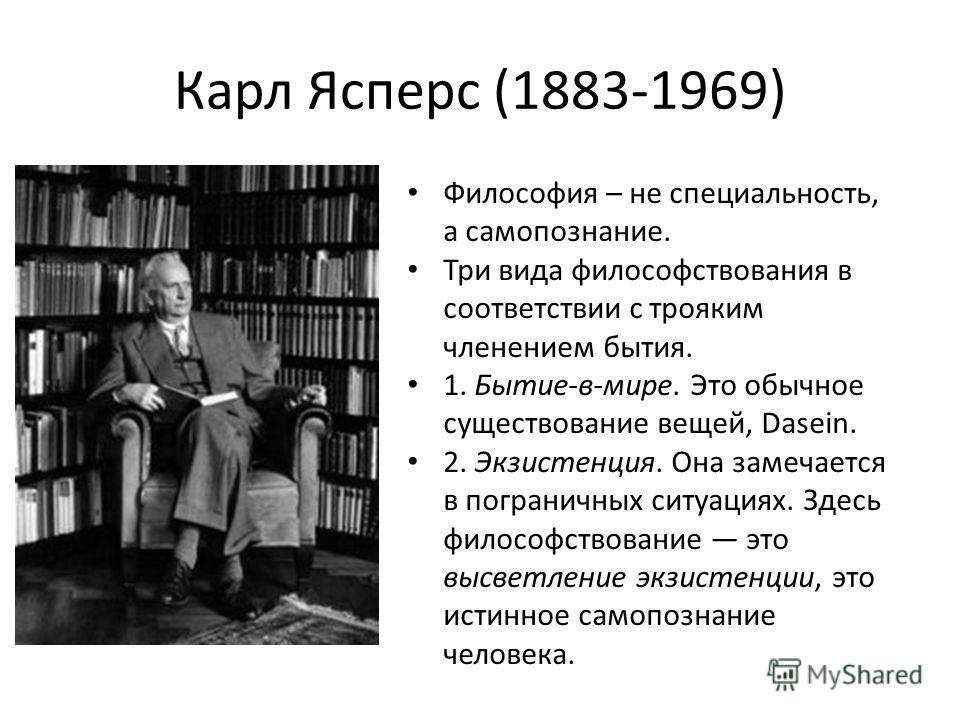 Карл Ясперс (1883-1969) Философия – не специальность, а самопознание. Три вида философствования в соответствии с трояким членением бытия. 1. Бытие-в-мире. Это обычное существование вещей, Dasein. 2. Экзистенция. Она замечается в пограничных ситуациях
