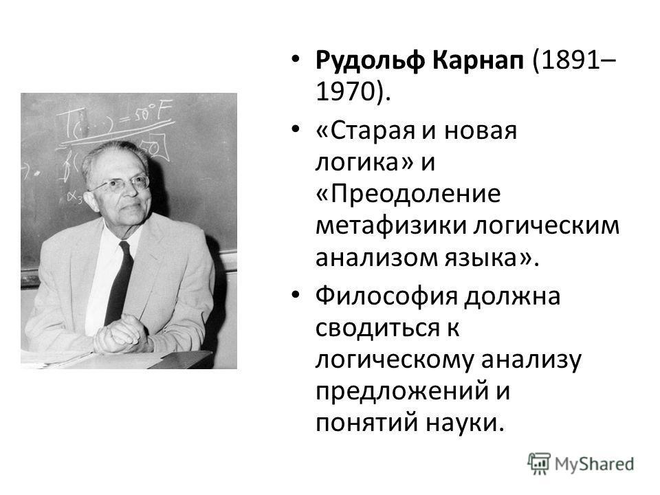 Рудольф Карнап (1891– 1970). «Старая и новая логика» и «Преодоление метафизики логическим анализом языка». Философия должна сводиться к логическому анализу предложений и понятий науки.