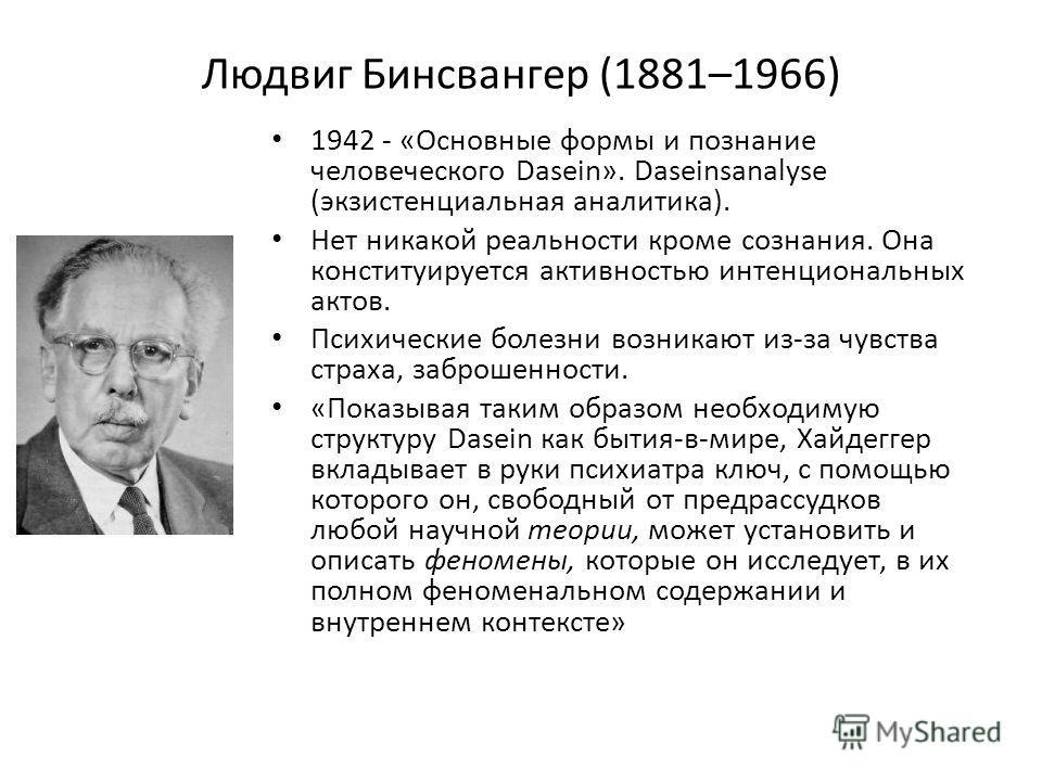 Людвиг Бинсвангер (1881–1966) 1942 - «Основные формы и познание человеческого Dasein». Daseinsanalyse (экзистенциальная аналитика). Нет никакой реальности кроме сознания. Она конституируется активностью интенциональных актов. Психические болезни возн