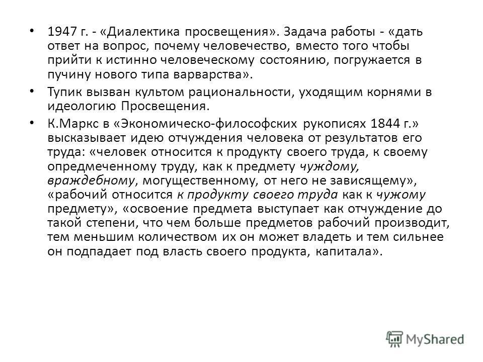 1947 г. - «Диалектика просвещения». Задача работы - «дать ответ на вопрос, почему человечество, вместо того чтобы прийти к истинно человеческому состоянию, погружается в пучину нового типа варварства». Тупик вызван культом рациональности, уходящим ко