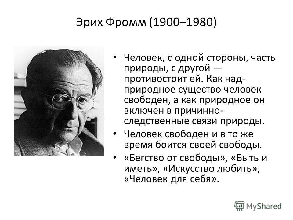 Эрих Фромм (1900–1980) Человек, с одной стороны, часть природы, с другой противостоит ей. Как над- природное существо человек свободен, а как природное он включен в причинно- следственные связи природы. Человек свободен и в то же время боится своей с