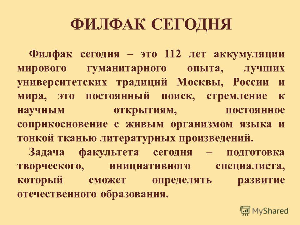 Филфак сегодня – это 112 лет аккумуляции мирового гуманитарного опыта, лучших университетских традиций Москвы, России и мира, это постоянный поиск, стремление к научным открытиям, постоянное соприкосновение с живым организмом языка и тонкой тканью ли