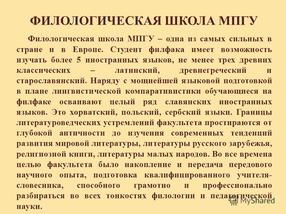 Филологическая школа МПГУ – одна из самых сильных в стране и в Европе. Студент филфака имеет возможность изучать более 5 иностранных языков, не менее трех древних классических – латинский, древнегреческий и старославянский. Наряду с мощнейшей языково