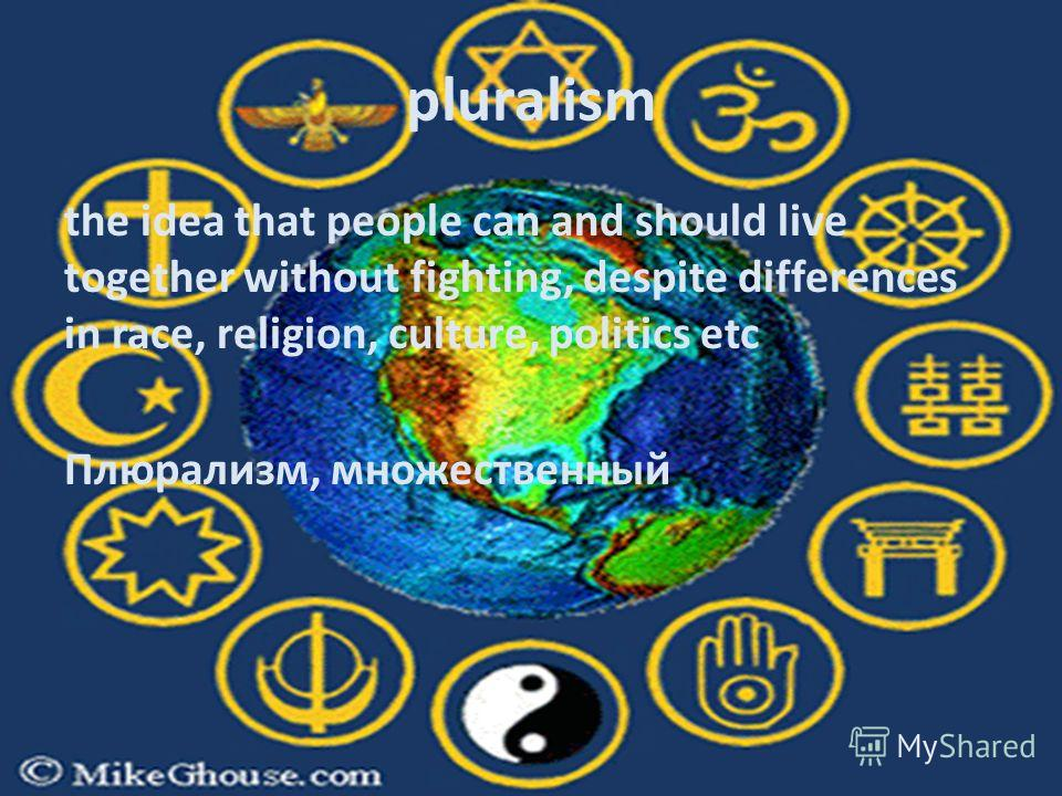 pluralism the idea that people can and should live together without fighting, despite differences in race, religion, culture, politics etc Плюрализм, множественный