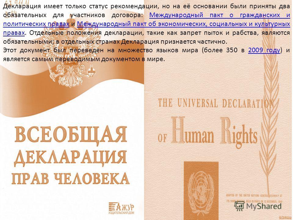 Декларация имеет только статус рекомендации, но на её основании были приняты два обязательных для участников договора: Международный пакт о гражданских и политических правах и Международный пакт об экономических, социальных и культурных правах. Отдел