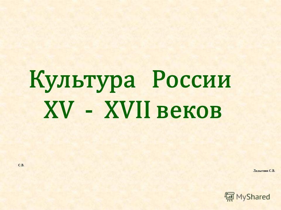 Культура России XV - XVII веков С.В. Ладыгина С.В.