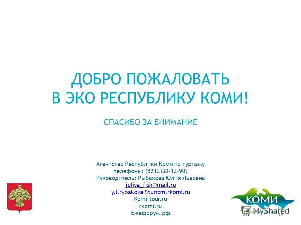 ДОБРО ПОЖАЛОВАТЬ В ЭКО РЕСПУБЛИКУ КОМИ! СПАСИБО ЗА ВНИМАНИЕ Агентство Республики Коми по туризму телефоны: (8212)30-12-90; Руководитель: Рыбакова Юлия Львовна juliya_fish@mail.ru juliya_fish@mail.ru y.l.rybakova@turizm.rkomi.ru Komi-tour.ru rkomi.ru