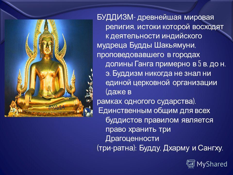 БУДДИЗМ - древнейшая мировая религия, истоки которой восходят к деятельности индийского мудреца Будды Шакьямуни, проповедовавшего в городах долины Ганга примерно в 5 в. до н. э. Буддизм никогда не знал ни единой церковной организации ( даже в рамках