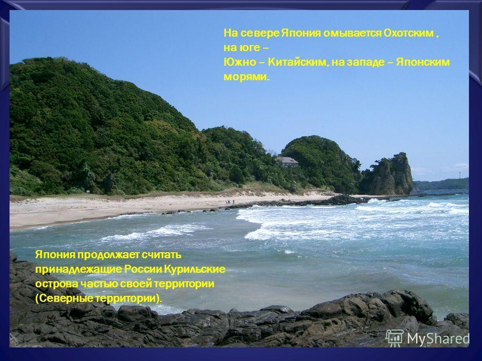 На севере Япония омывается Охотским, на юге – Южно – Китайским, на западе – Японским морями. Япония продолжает считать принадлежащие России Курильские острова частью своей территории (Северные территории).