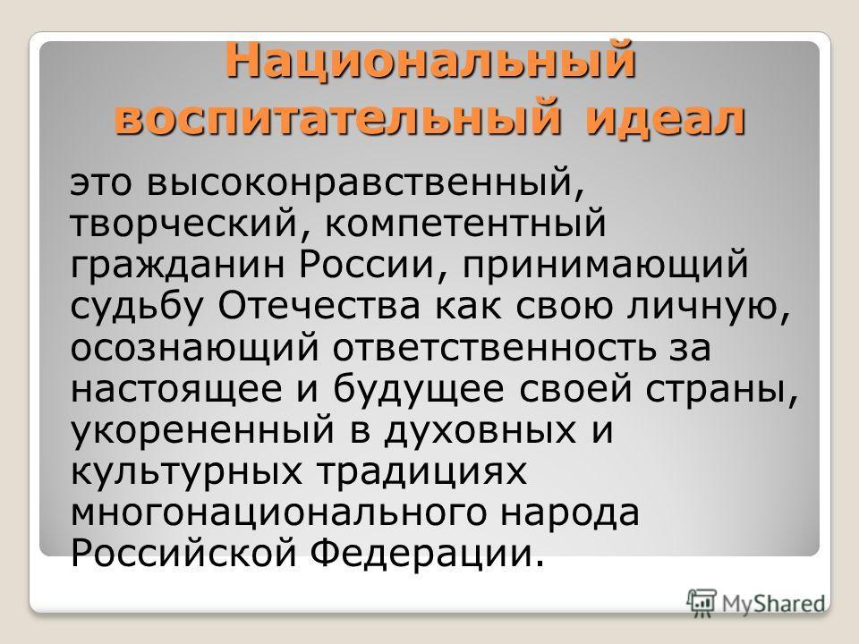 Национальный воспитательный идеал это высоконравственный, творческий, компетентный гражданин России, принимающий судьбу Отечества как свою личную, осознающий ответственность за настоящее и будущее своей страны, укорененный в духовных и культурных тра