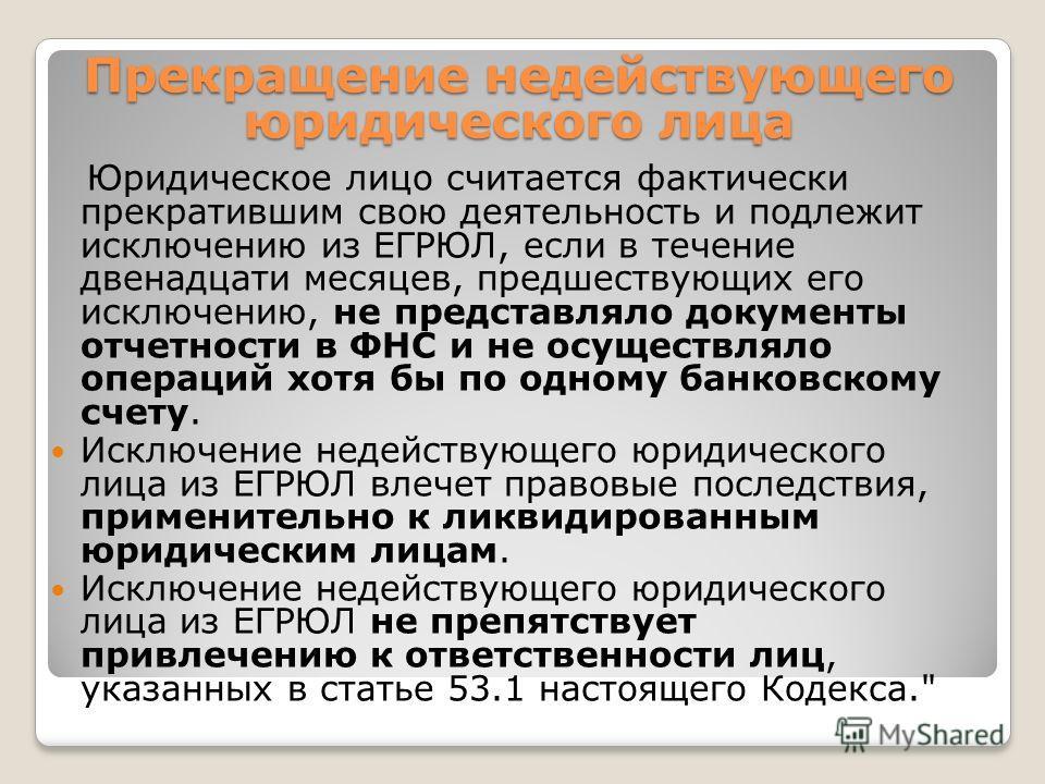 Юридическое лицо считается фактически прекратившим свою деятельность и подлежит исключению из ЕГРЮЛ, если в течение двенадцати месяцев, предшествующих его исключению, не представляло документы отчетности в ФНС и не осуществляло операций хотя бы по од