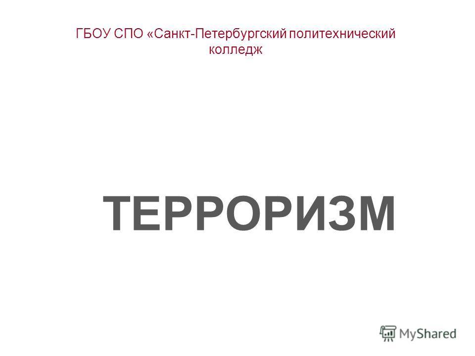 ГБОУ СПО «Санкт-Петербургский политехнический колледж ТЕРРОРИЗМ