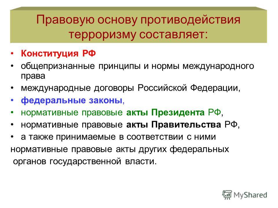 Правовую основу противодействия терроризму составляет: Конституция РФ общепризнанные принципы и нормы международного права международные договоры Российской Федерации, федеральные законы, нормативные правовые акты Президента РФ, нормативные правовые