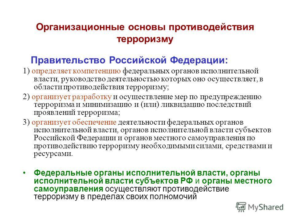 Организационные основы противодействия терроризму Правительство Российской Федерации: 1) определяет компетенцию федеральных органов исполнительной власти, руководство деятельностью которых оно осуществляет, в области противодействия терроризму; 2) ор