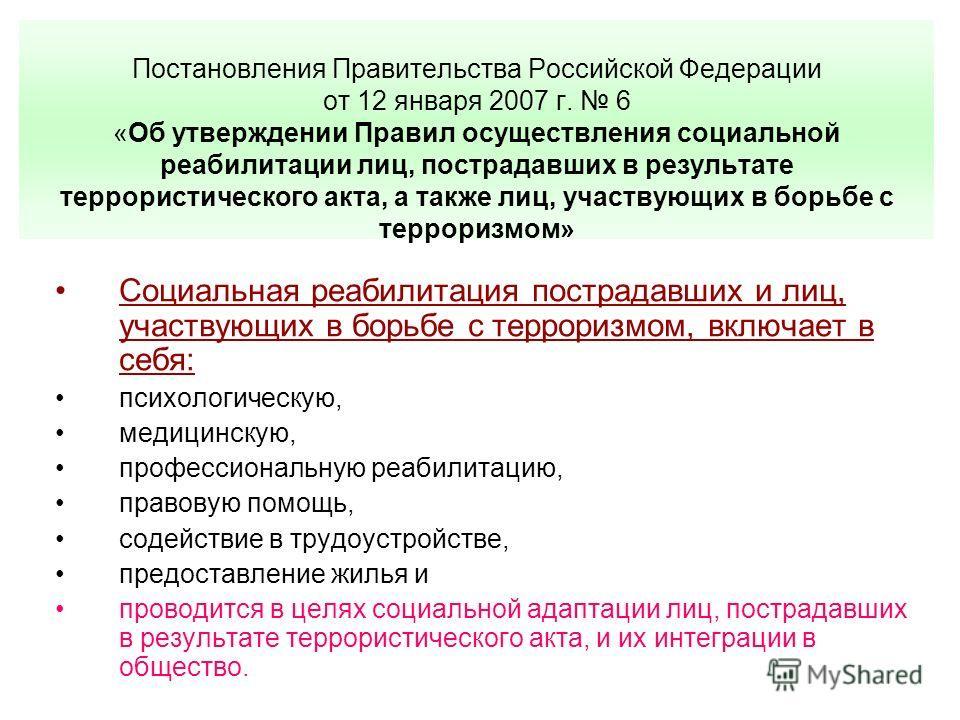 Постановления Правительства Российской Федерации от 12 января 2007 г. 6 «Об утверждении Правил осуществления социальной реабилитации лиц, пострадавших в результате террористического акта, а также лиц, участвующих в борьбе с терроризмом» Социальная ре