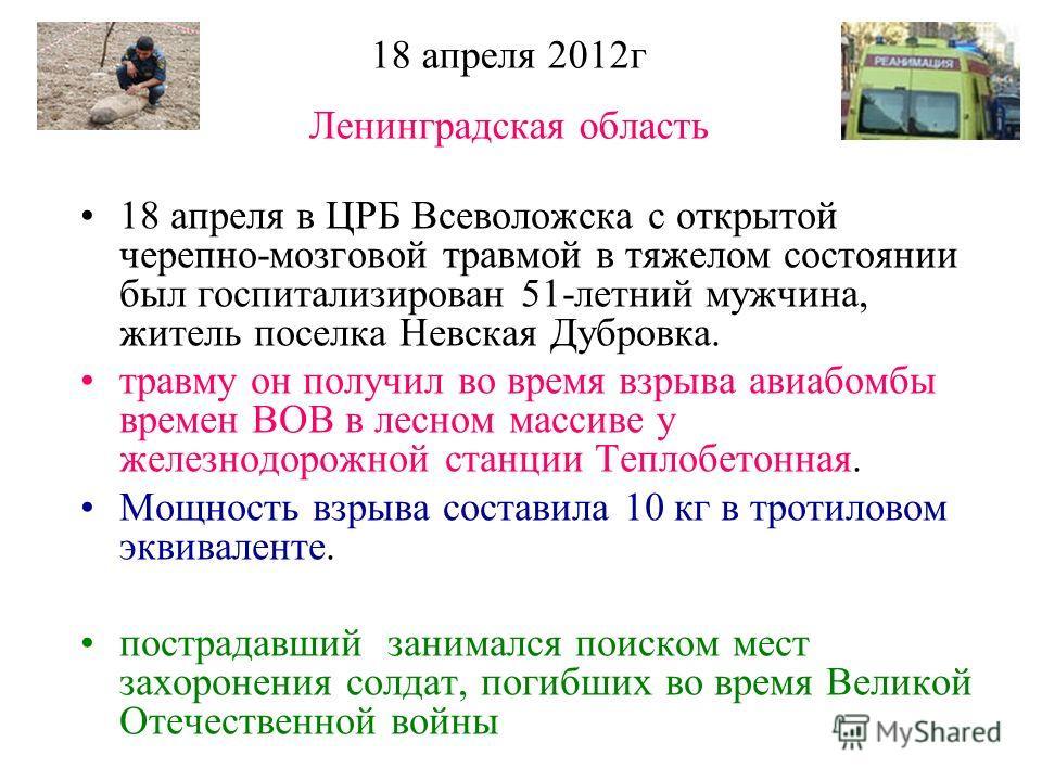 18 апреля 2012 г Ленинградская область 18 апреля в ЦРБ Всеволожска с открытой черепно-мозговой травмой в тяжелом состоянии был госпитализирован 51-летний мужчина, житель поселка Невская Дубровка. травму он получил во время взрыва авиабомбы времен ВОВ
