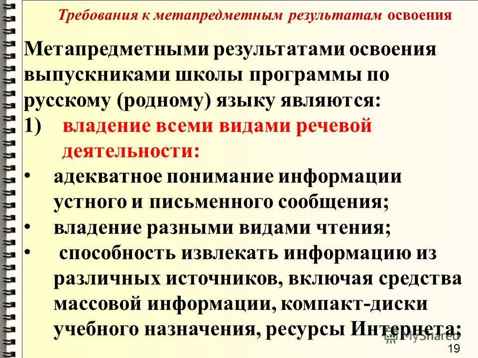 Требования к метапредметным результатам освоения Метапредметными результатами освоения выпускниками школы программы по русскому (родному) языку являются: 1)владение всеми видами речевой деятельности: адекватное понимание информации устного и письменн