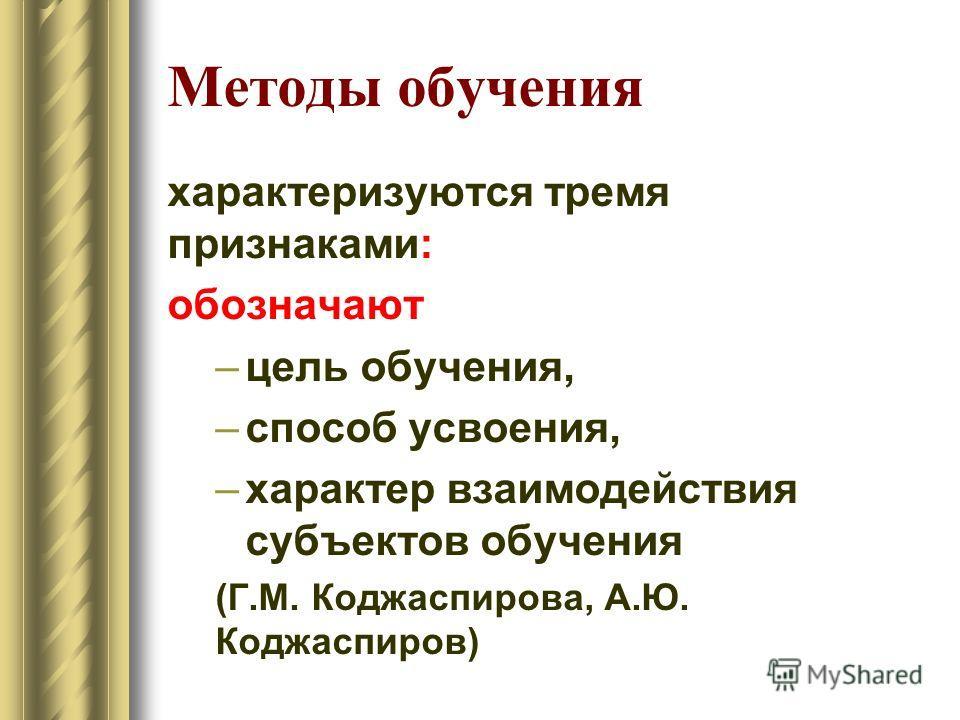 Методы обучения характеризуются тремя признаками: обозначают –цель обучения, –способ усвоения, –характер взаимодействия субъектов обучения (Г.М. Коджаспирова, А.Ю. Коджаспиров)