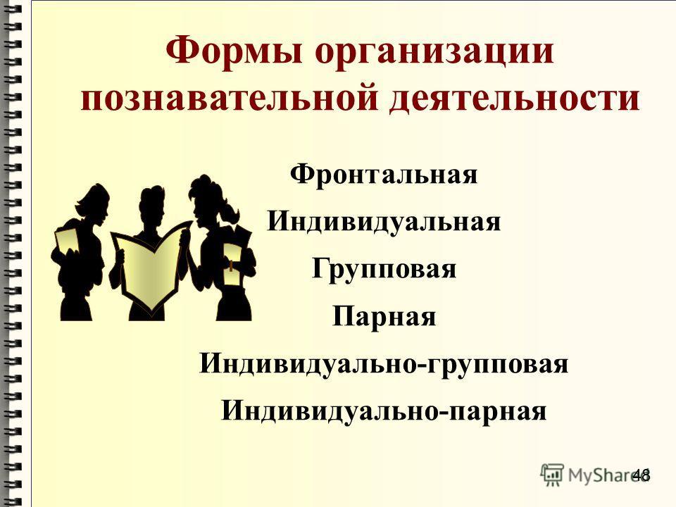 Формы организации познавательной деятельности Фронтальная Индивидуальная Групповая Парная Индивидуально-групповая Индивидуально-парная 48