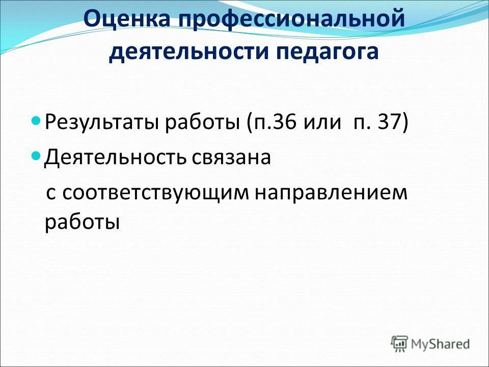 Оценка профессиональной деятельности педагога Результаты работы (п.36 или п. 37) Деятельность связана с соответствующим направлением работы