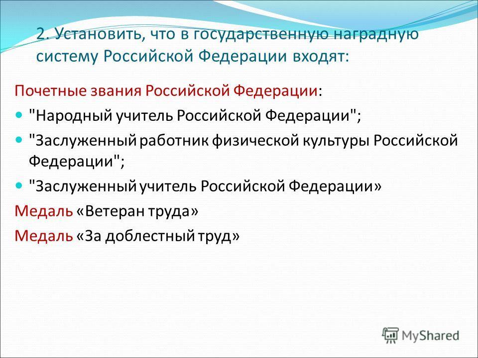 2. Установить, что в государственную наградную систему Российской Федерации входят: Почетные звания Российской Федерации: