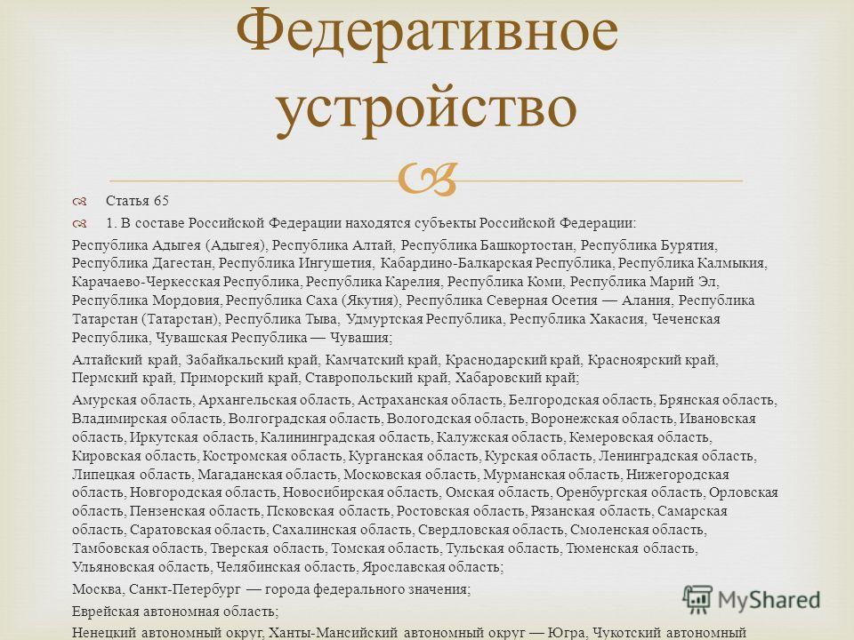 Статья 65 1. В составе Российской Федерации находятся субъекты Российской Федерации : Республика Адыгея ( Адыгея ), Республика Алтай, Республика Башкортостан, Республика Бурятия, Республика Дагестан, Республика Ингушетия, Кабардино - Балкарская Респу