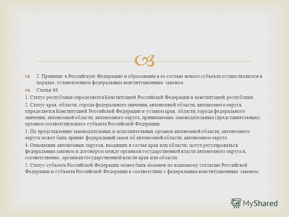 2. Принятие в Российскую Федерацию и образование в ее составе нового субъекта осуществляются в порядке, установленном федеральным конституционным законом. Статья 66 1. Статус республики определяется Конституцией Российской Федерации и конституцией ре