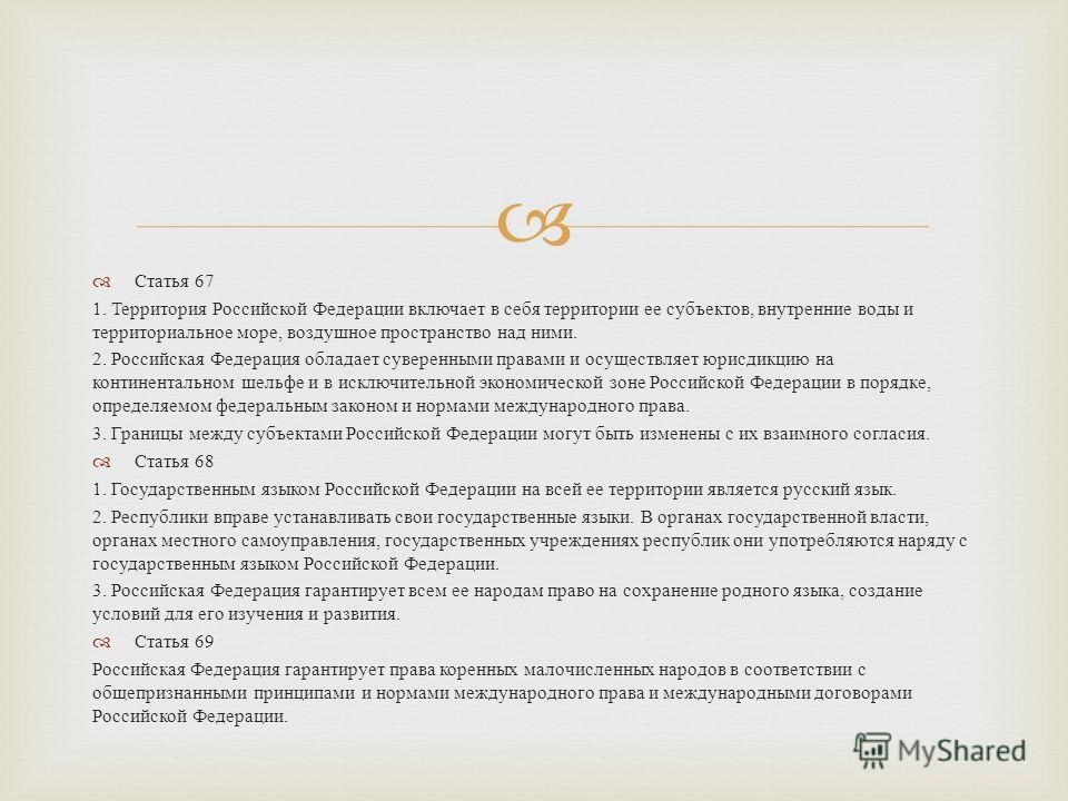 Статья 67 1. Территория Российской Федерации включает в себя территории ее субъектов, внутренние воды и территориальное море, воздушное пространство над ними. 2. Российская Федерация обладает суверенными правами и осуществляет юрисдикцию на континент