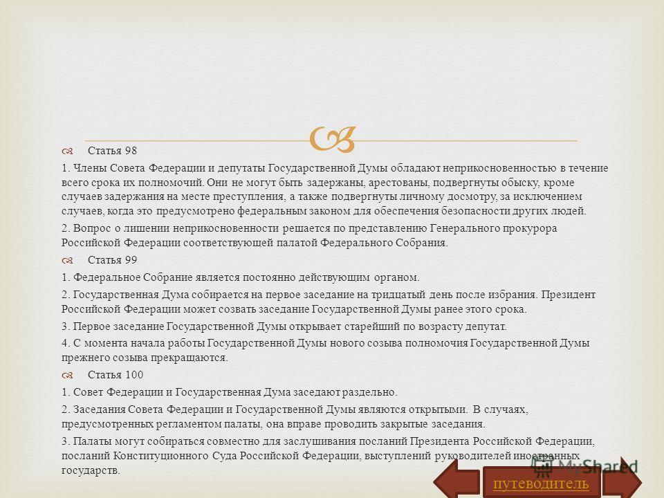 Статья 98 1. Члены Совета Федерации и депутаты Государственной Думы обладают неприкосновенностью в течение всего срока их полномочий. Они не могут быть задержаны, арестованы, подвергнуты обыску, кроме случаев задержания на месте преступления, а также