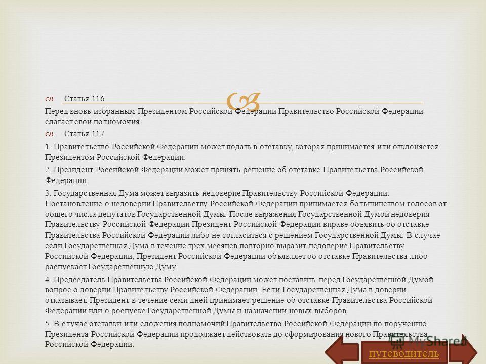 Статья 116 Перед вновь избранным Президентом Российской Федерации Правительство Российской Федерации слагает свои полномочия. Статья 117 1. Правительство Российской Федерации может подать в отставку, которая принимается или отклоняется Президентом Ро