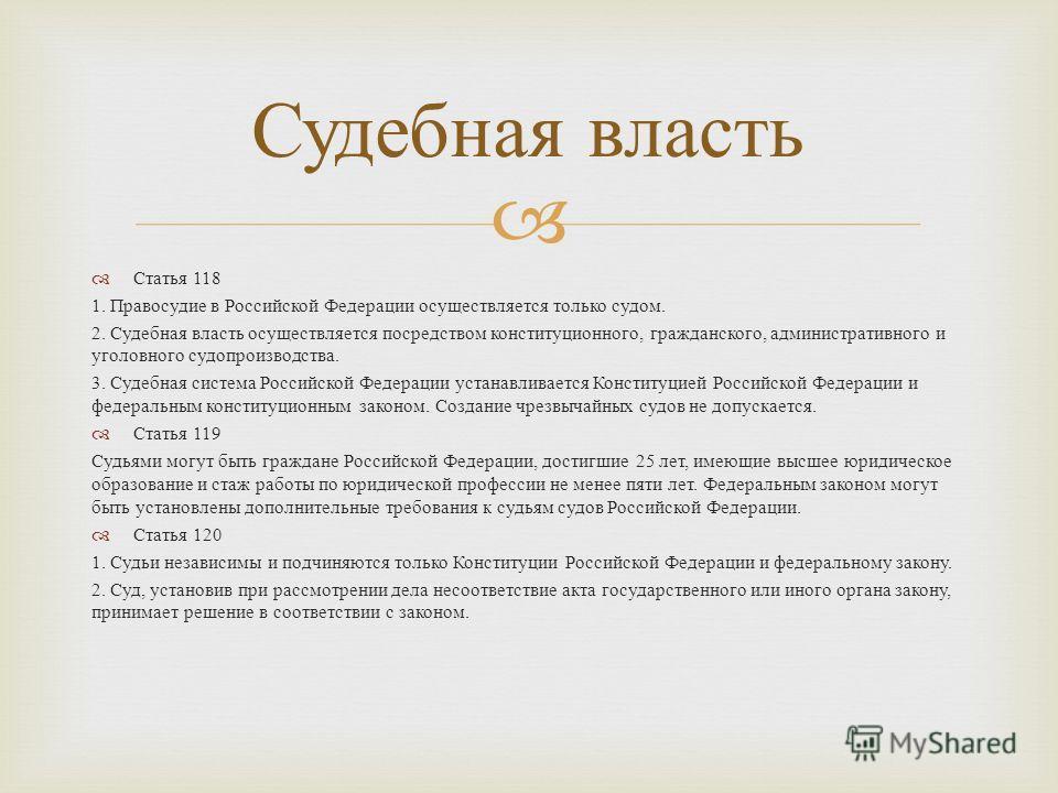 Статья 118 1. Правосудие в Российской Федерации осуществляется только судом. 2. Судебная власть осуществляется посредством конституционного, гражданского, административного и уголовного судопроизводства. 3. Судебная система Российской Федерации устан