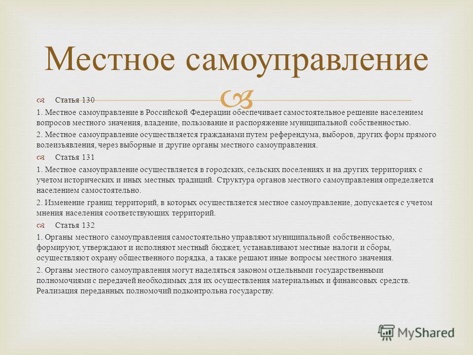 Статья 130 1. Местное самоуправление в Российской Федерации обеспечивает самостоятельное решение населением вопросов местного значения, владение, пользование и распоряжение муниципальной собственностью. 2. Местное самоуправление осуществляется гражда