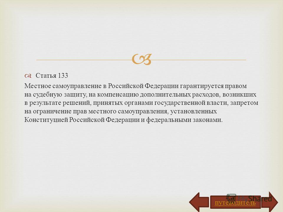 Статья 133 Местное самоуправление в Российской Федерации гарантируется правом на судебную защиту, на компенсацию дополнительных расходов, возникших в результате решений, принятых органами государственной власти, запретом на ограничение прав местного