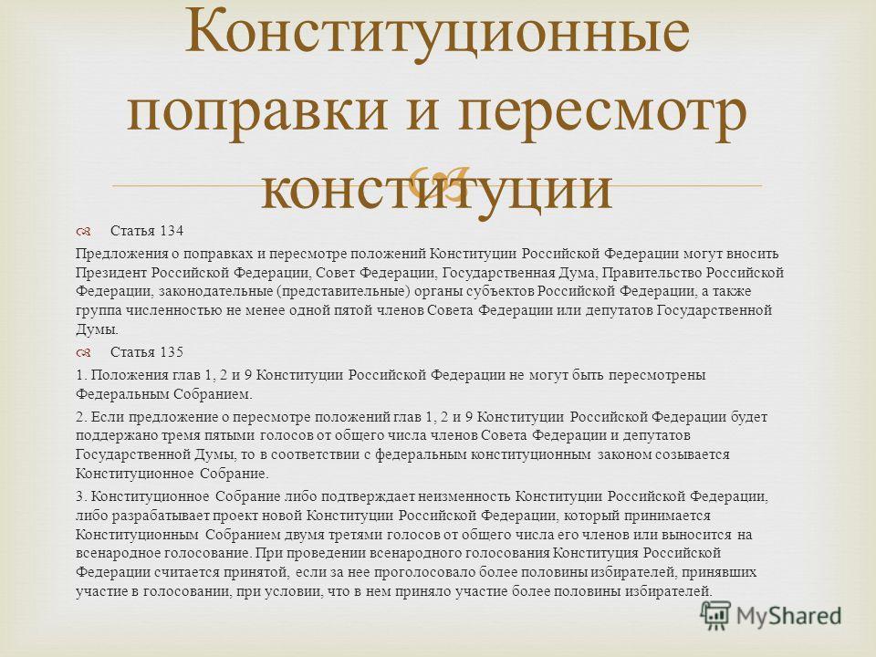 Статья 134 Предложения о поправках и пересмотре положений Конституции Российской Федерации могут вносить Президент Российской Федерации, Совет Федерации, Государственная Дума, Правительство Российской Федерации, законодательные ( представительные ) о