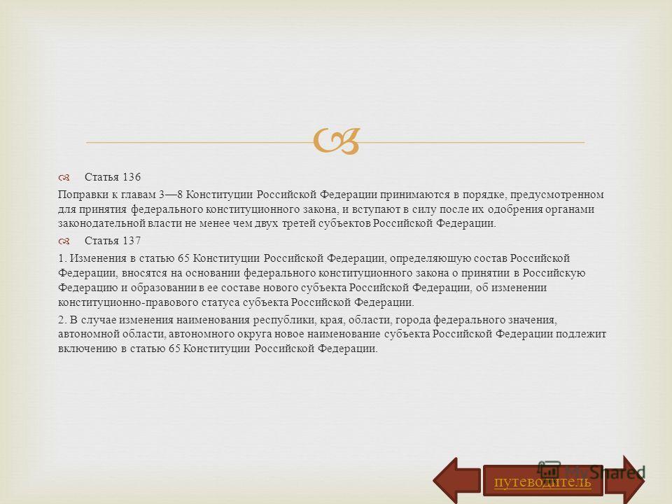 Статья 136 Поправки к главам 38 Конституции Российской Федерации принимаются в порядке, предусмотренном для принятия федерального конституционного закона, и вступают в силу после их одобрения органами законодательной власти не менее чем двух третей с