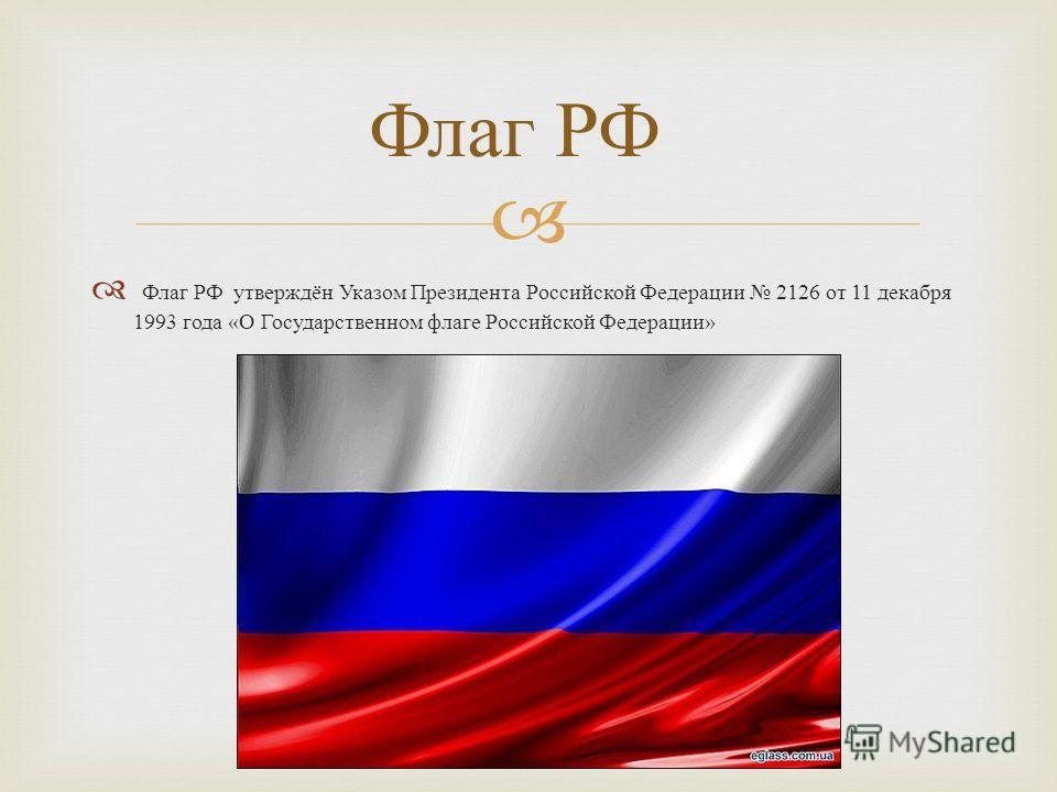 Флаг РФ утверждён Указом Президента Российской Федерации 2126 от 11 декабря 1993 года « О Государственном флаге Российской Федерации » Флаг РФ