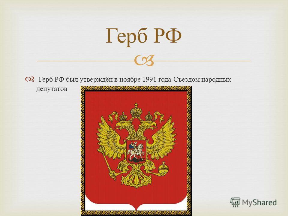 Герб РФ был утверждён в ноябре 1991 года Съездом народных депутатов Герб РФ