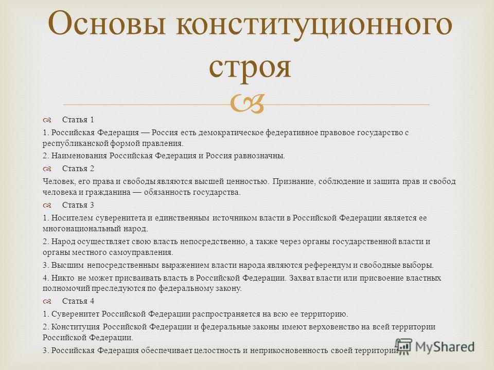 Статья 1 1. Российская Федерация Россия есть демократическое федеративное правовое государство с республиканской формой правления. 2. Наименования Российская Федерация и Россия равнозначны. Статья 2 Человек, его права и свободы являются высшей ценнос