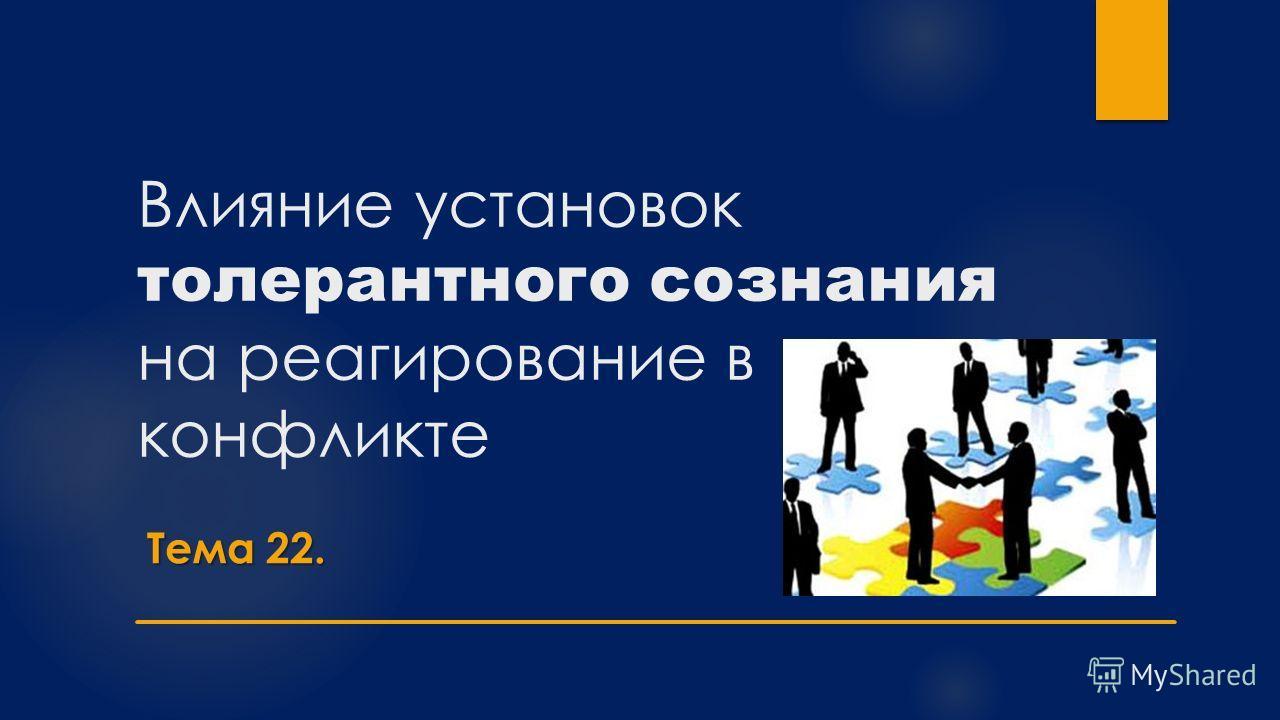 Влияние установок толерантного сознания на реагирование в конфликте Тема 22.