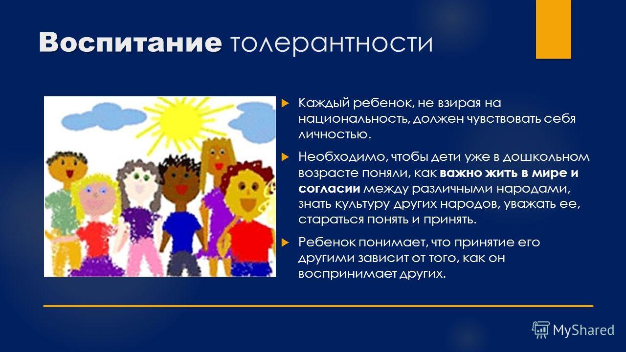 Воспитание Воспитание толерантности Каждый ребенок, не взирая на национальность, должен чувствовать себя личностью. Необходимо, чтобы дети уже в дошкольном возрасте поняли, как важно жить в мире и согласии между различными народами, знать культуру др