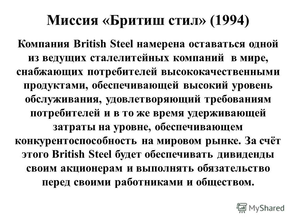Миссия «Бритиш стил» (1994) Компания British Steel намерена оставаться одной из ведущих сталелитейных компаний в мире, снабжающих потребителей высококачественными продуктами, обеспечивающей высокий уровень обслуживания, удовлетворяющий требованиям по