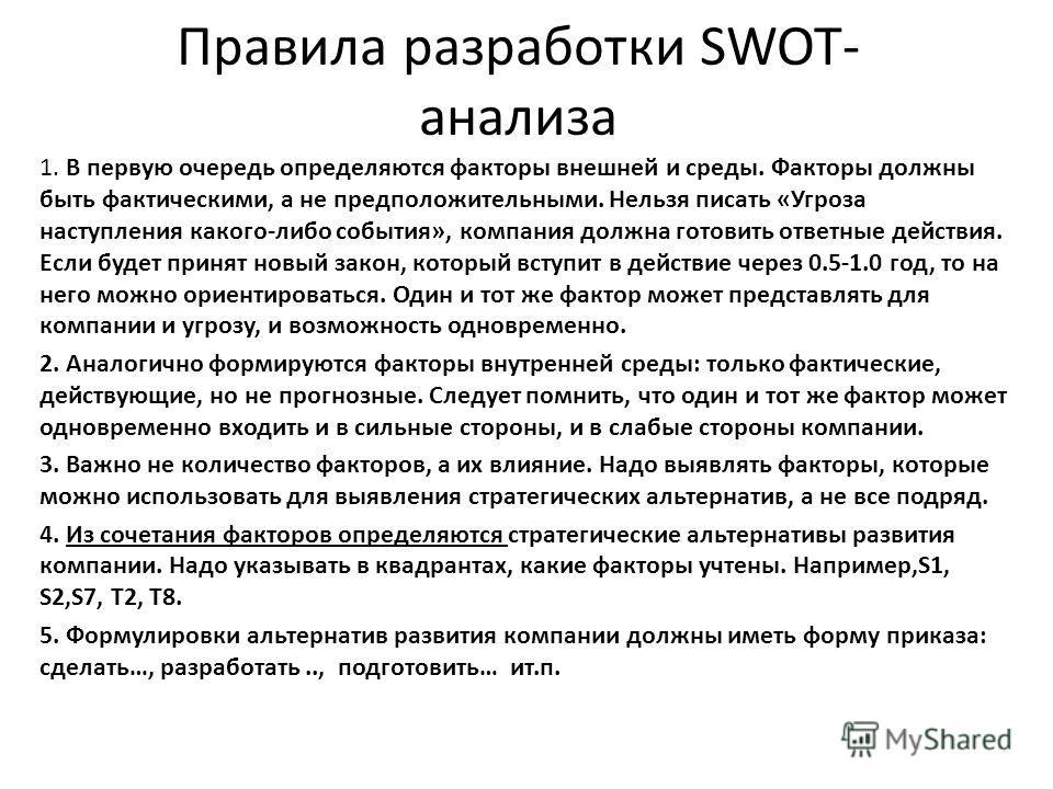 Правила разработки SWOT- анализа 1. В первую очередь определяются факторы внешней и среды. Факторы должны быть фактическими, а не предположительными. Нельзя писать «Угроза наступления какого-либо события», компания должна готовить ответные действия.