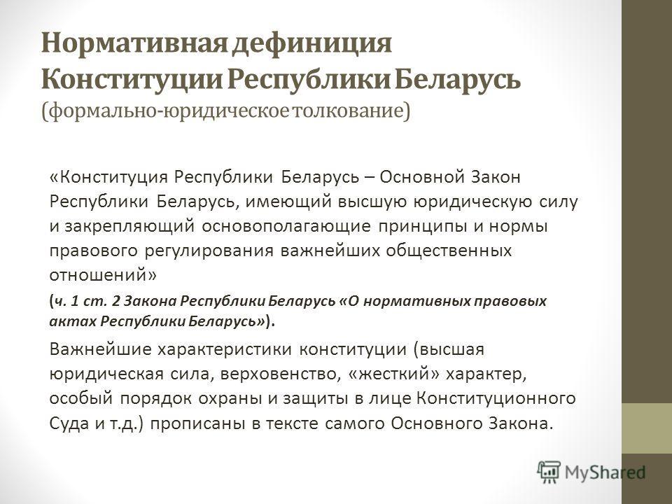 Нормативная дефиниция Конституции Республики Беларусь (формально-юридическое толкование) «Конституция Республики Беларусь – Основной Закон Республики Беларусь, имеющий высшую юридическую силу и закрепляющий основополагающие принципы и нормы правового