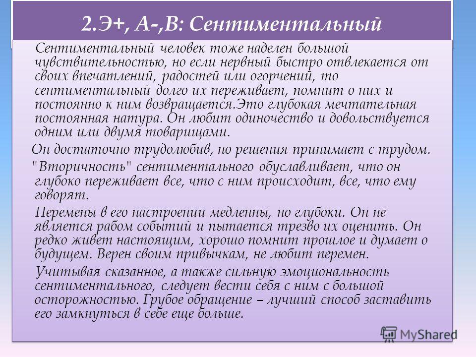 2.Э+, А-,В: Сентиментальный Сентиментальный человек тоже наделен большой чувствительностью, но если нервный быстро отвлекается от своих впечатлений, радостей или огорчений, то сентиментальный долго их переживает, помнит о них и постоянно к ним возвра