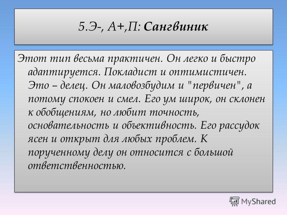 5.Э-, А+,П: Сангвиник Этот тип весьма практичен. Он легко и быстро адаптируется. Покладист и оптимистичен. Это – делец. Он маловозбудим и