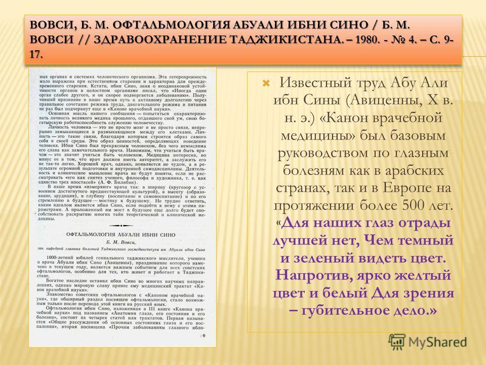 ВОВСИ, Б. М. ОФТАЛЬМОЛОГИЯ АБУАЛИ ИБНИ СИНО / Б. М. ВОВСИ // ЗДРАВООХРАНЕНИЕ ТАДЖИКИСТАНА. – 1980. - 4. – С. 9- 17. Известный труд Абу Али ибн Сины (Авиценны, X в. н. э.) «Канон врачебной медицины» был базовым руководством по глазным болезням как в а