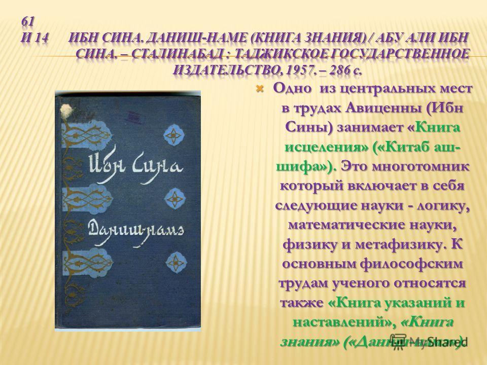 Одно из центральных мест в трудах Авиценны (Ибн Сины) занимает «Книга исцеления» («Китаб аш- шифа»). Это многотомник который включает в себя следующие науки - логику, математические науки, физику и метафизику. К основным философским трудам ученого от